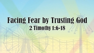 Facing Fear by Trusting God - 2 Tim. 1:6-18