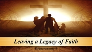Leaving a Legacy of Faith - Deuteronomy 6