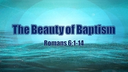 The Beauty of Baptism - Rom. 6:1-14