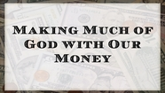 Making Much of God with Our Money - Luke 12:32-34