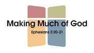Making Much of God - Eph. 3:20-21