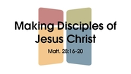 Making Disciples of Jesus Christ - Matt. 28:16-20