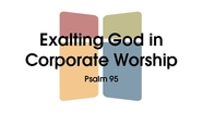 Exalting God in Corporate Worship - Psalm 95