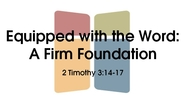 Equipped with the Word: A Firm Foundation - 2 Tim. 3:14-17