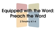 Equipped with the Word: Preach the Word - 2 Tim. 4:1-4
