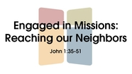 Engaged in Missions: Reaching Our Neighbors - John 1:35-51