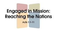 Engaged in Mission: Reaching the Nations - Acts 1:1-11