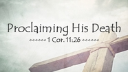 Proclaiming His Death - 1 Cor. 11:26