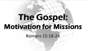 The Gospel: Motivation for Missions - Rom. 15:18-24