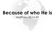 Because of Who He is - Matt. 28:16-20