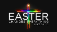 Easter Changes Everything - Luke 24:1-12