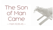 The Son of Man Came - Mark 10:35-45