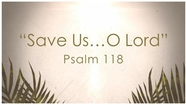 Save Us...O Lord - Psalm 118