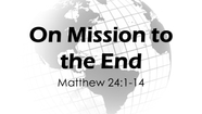 On Mission to the End - Matthew 24:1-14