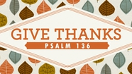 Give Thanks - Psalm 136