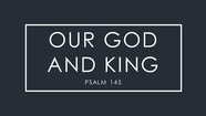 Our God and King - Psalm 145