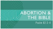 Abortion and the Bible - Psalm 82:3-4