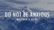 Do Not Be Anxious - Matt 6:25-34