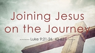 Joining Jesus on the Journey - Luke 9:21-26; 43-62